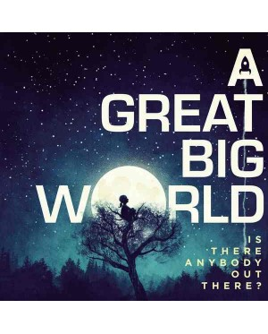 A Great Big World – Is There Anybody Out There?